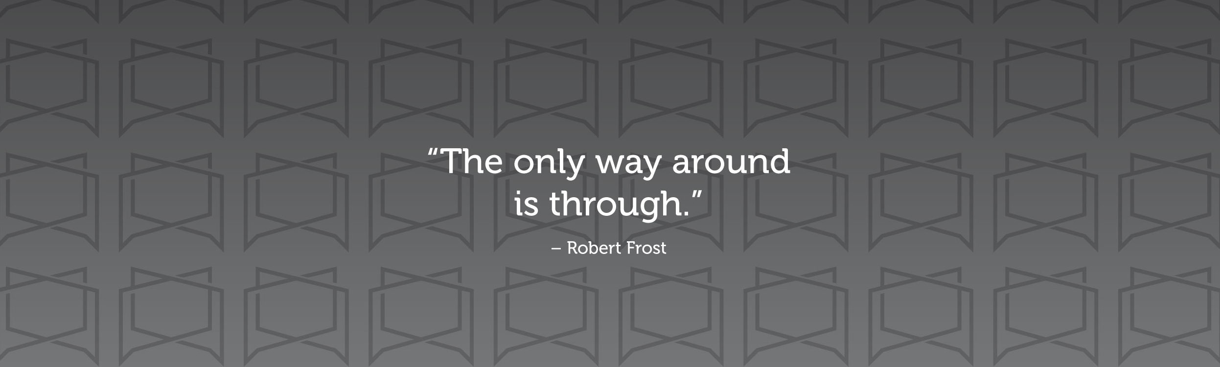 """The only way around is through."" —Robert Frost"