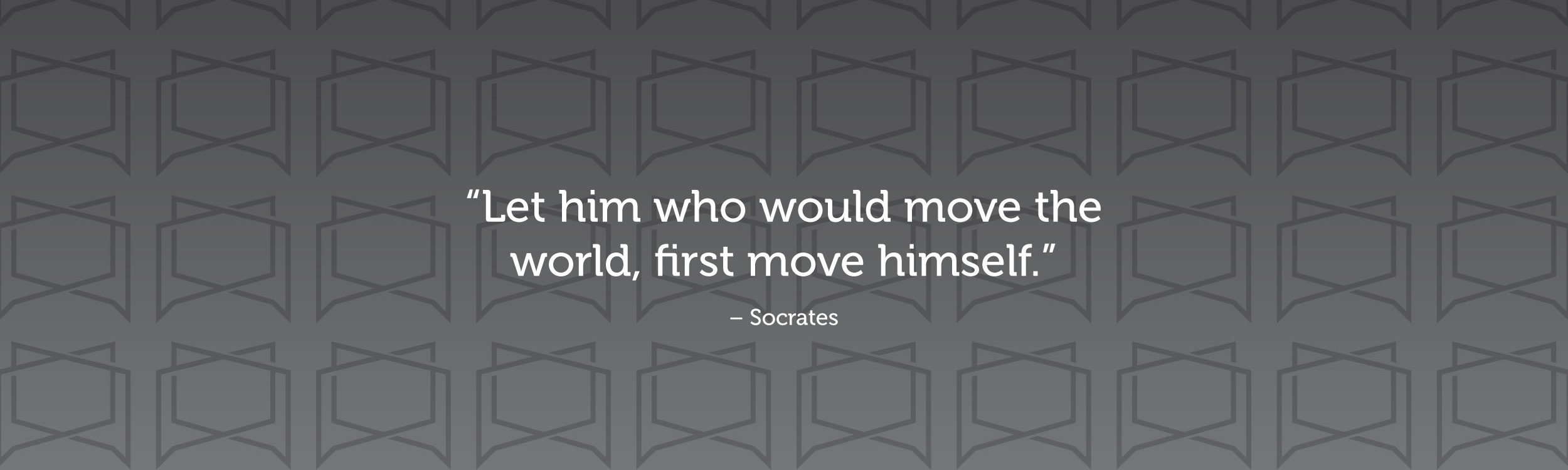 """Let him who would move the world, first move himself."" —Socrates"