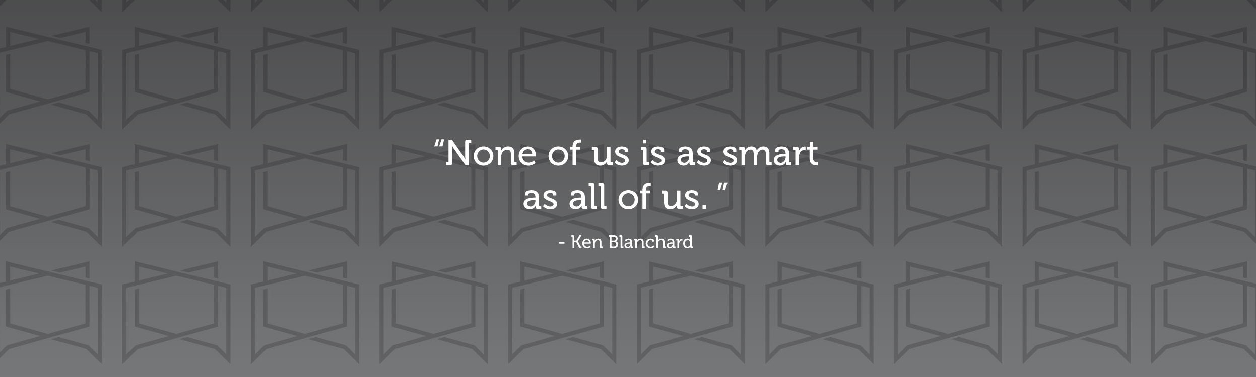 """None of us is as smart as all of us."" -Ken Blanchard"