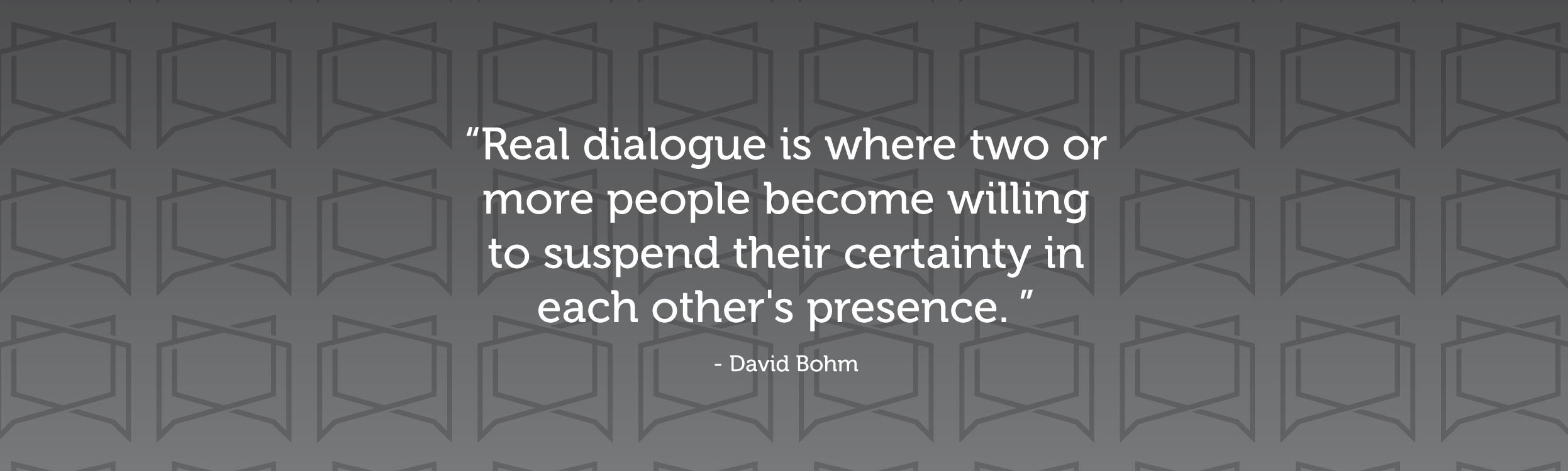 """Real dialogue is where two or more people becoming willing to suspend their certainty in each other's presence."" —David Bohm"